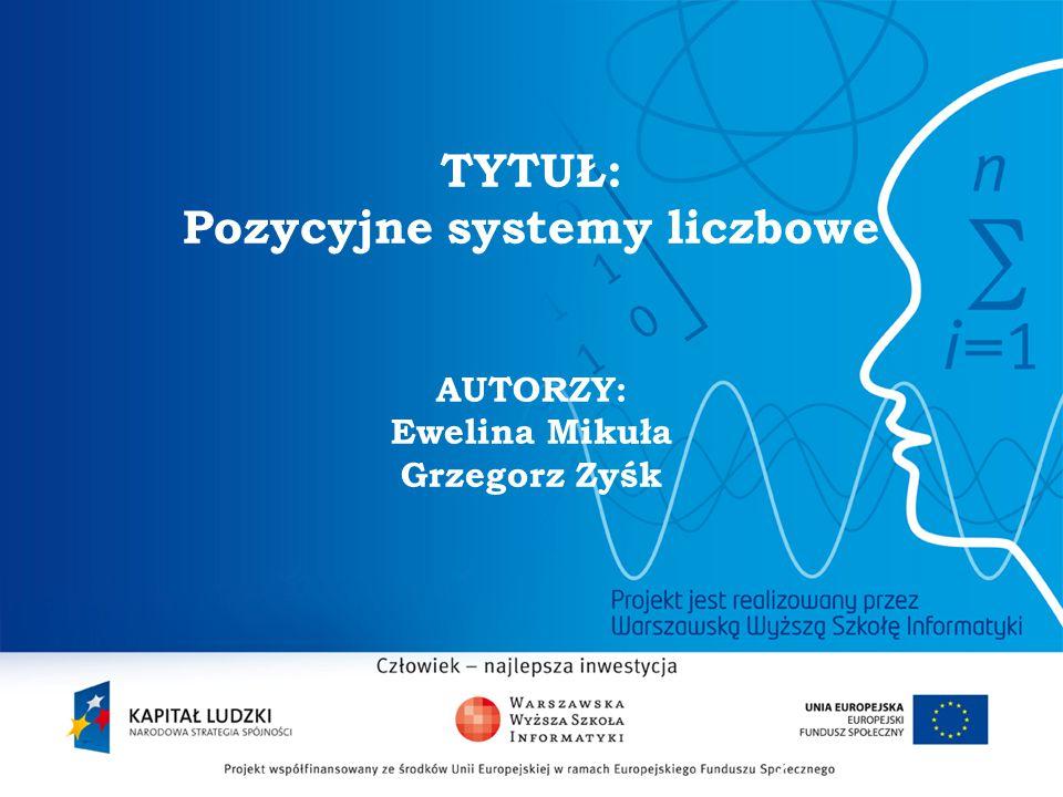 2 TYTUŁ: Pozycyjne systemy liczbowe AUTORZY: Ewelina Mikuła Grzegorz Zyśk