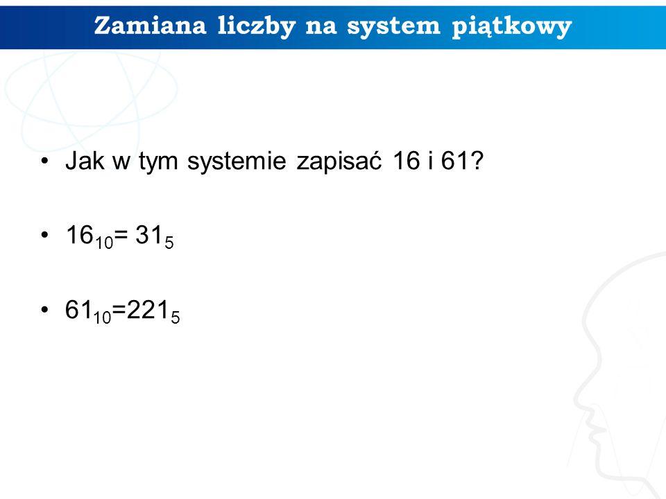 Zamiana liczby na system piątkowy Jak w tym systemie zapisać 16 i 61? 16 10 = 31 5 61 10 =221 5