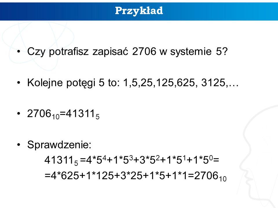 Czy potrafisz zapisać 2706 w systemie 5? Kolejne potęgi 5 to: 1,5,25,125,625, 3125,… 2706 10 =41311 5 Sprawdzenie: 41311 5 =4*5 4 +1*5 3 +3*5 2 +1*5 1