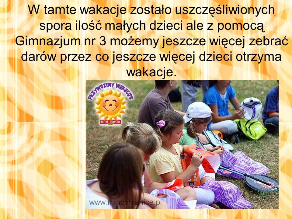 W tamte wakacje zostało uszczęśliwionych spora ilość małych dzieci ale z pomocą Gimnazjum nr 3 możemy jeszcze więcej zebrać darów przez co jeszcze więcej dzieci otrzyma wakacje.