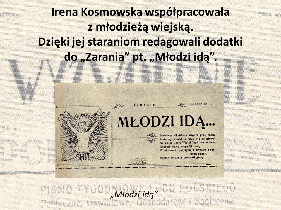"""Irena Kosmowska współpracowała z młodzieżą wiejską. Dzięki jej staraniom redagowali dodatki do """"Zarania"""" pt. """"Młodzi idą"""". """"Młodzi idą"""""""