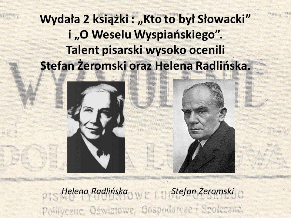 """Wydała 2 książki : """"Kto to był Słowacki"""" i """"O Weselu Wyspiańskiego"""". Talent pisarski wysoko ocenili Stefan Żeromski oraz Helena Radlińska. Helena Radl"""