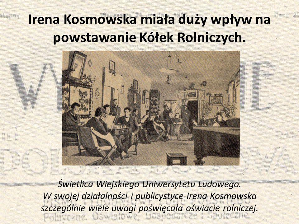 Irena Kosmowska miała duży wpływ na powstawanie Kółek Rolniczych. Świetlica Wiejskiego Uniwersytetu Ludowego. W swojej działalności i publicystyce Ire