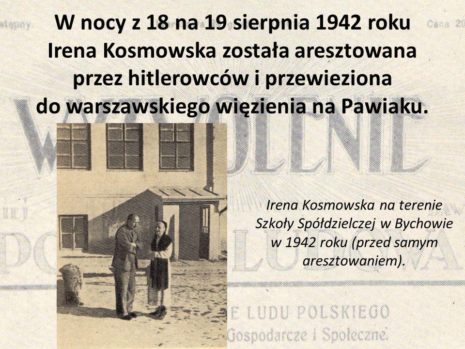 W nocy z 18 na 19 sierpnia 1942 roku Irena Kosmowska została aresztowana przez hitlerowców i przewieziona do warszawskiego więzienia na Pawiaku. Irena