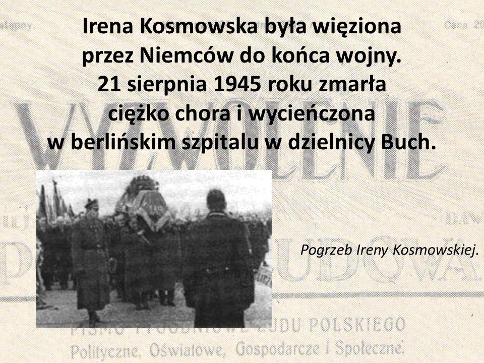 Irena Kosmowska była więziona przez Niemców do końca wojny. 21 sierpnia 1945 roku zmarła ciężko chora i wycieńczona w berlińskim szpitalu w dzielnicy