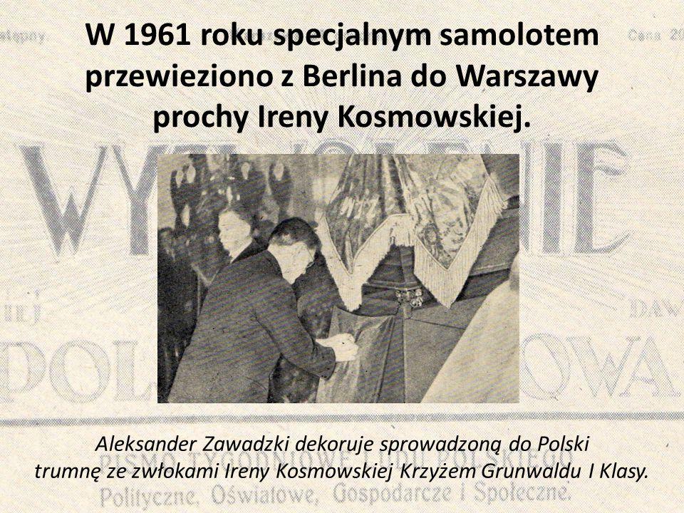 W 1961 roku specjalnym samolotem przewieziono z Berlina do Warszawy prochy Ireny Kosmowskiej. Aleksander Zawadzki dekoruje sprowadzoną do Polski trumn