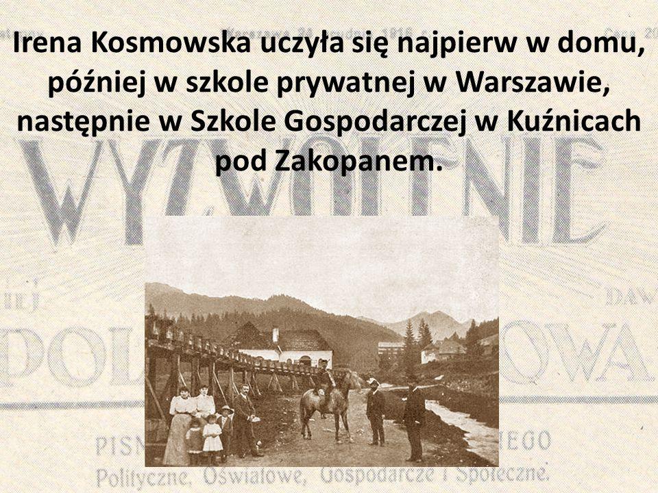 Irena Kosmowska uczyła się najpierw w domu, później w szkole prywatnej w Warszawie, następnie w Szkole Gospodarczej w Kuźnicach pod Zakopanem.
