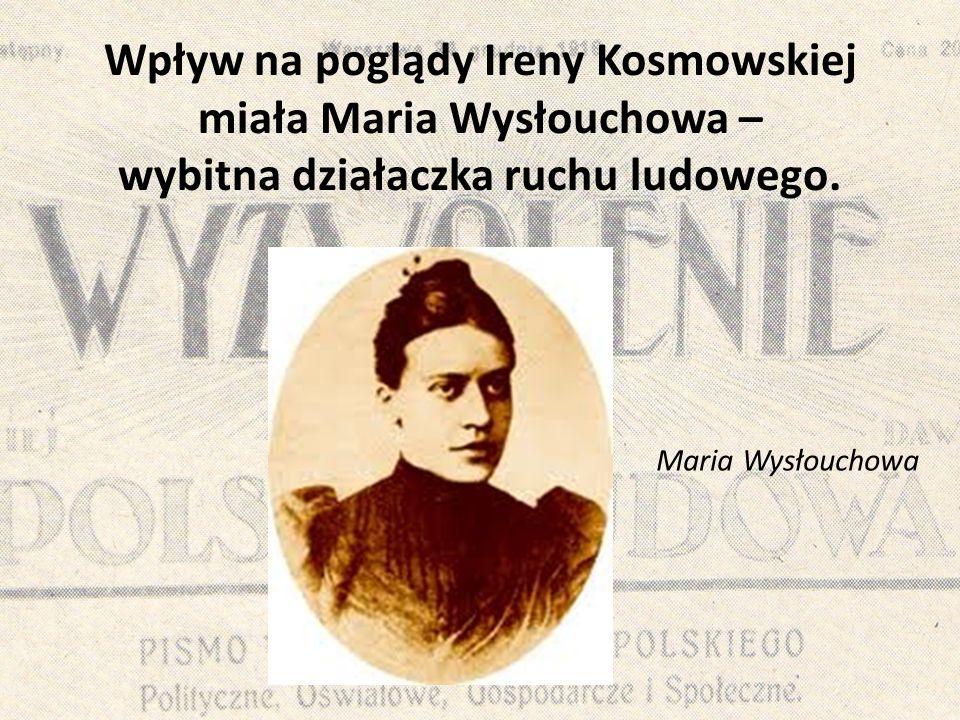 Wpływ na poglądy Ireny Kosmowskiej miała Maria Wysłouchowa – wybitna działaczka ruchu ludowego. Maria Wysłouchowa