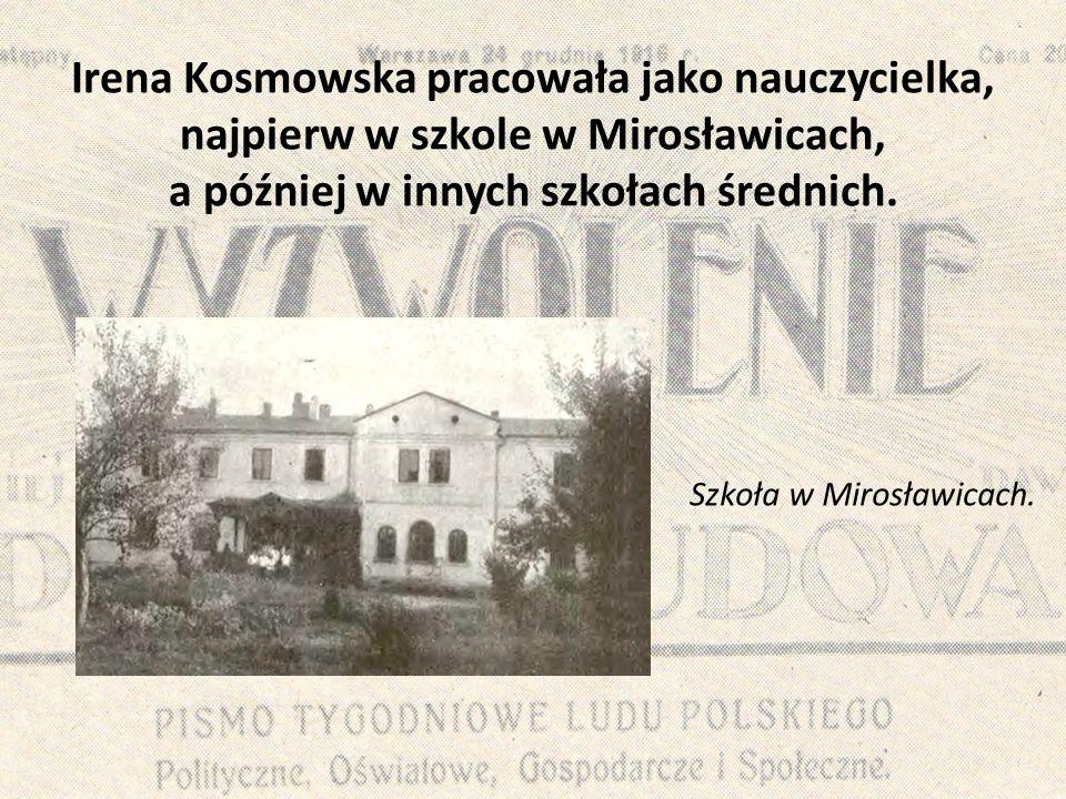 Irena Kosmowska pracowała jako nauczycielka, najpierw w szkole w Mirosławicach, a później w innych szkołach średnich. Szkoła w Mirosławicach.