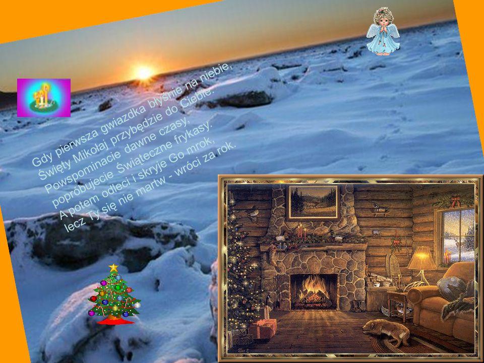 Gdy pierwsza gwiazdka błyśnie na niebie, Święty Mikołaj przybędzie do Ciebie. Powspominacie dawne czasy, popróbujecie Świąteczne frykasy. A potem odle