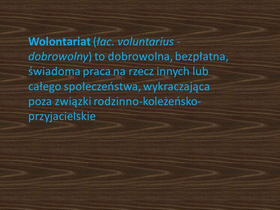 Wolontariat (łac. voluntarius - dobrowolny) to dobrowolna, bezpłatna, świadoma praca na rzecz innych lub całego społeczeństwa, wykraczająca poza związ