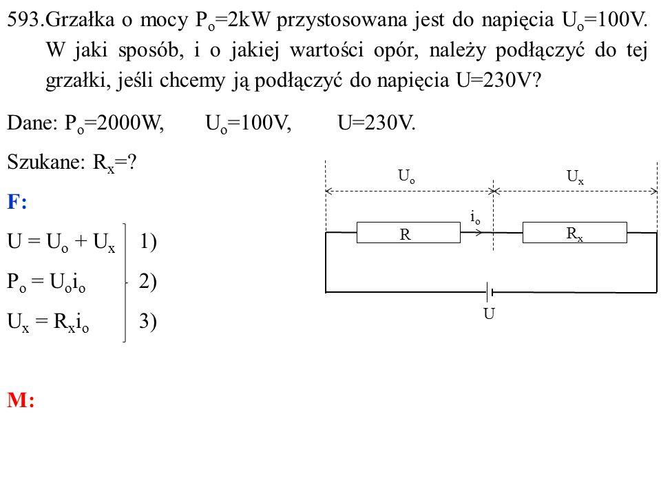 593.Grzałka o mocy P o =2kW przystosowana jest do napięcia U o =100V.