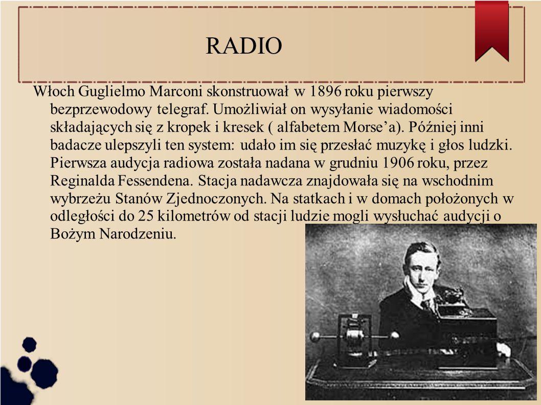 RADIO Włoch Guglielmo Marconi skonstruował w 1896 roku pierwszy bezprzewodowy telegraf.