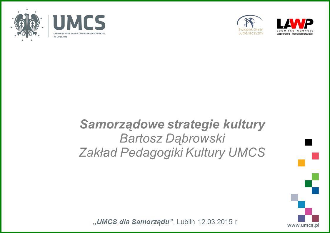 """www.umcs.pl """"UMCS dla Samorządu"""", Lublin 12.03.2015 r Samorządowe strategie kultury Bartosz Dąbrowski Zakład Pedagogiki Kultury UMCS"""