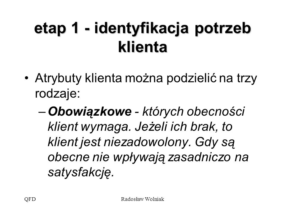 QFDRadosław Wolniak etap 1 - identyfikacja potrzeb klienta Atrybuty klienta można podzielić na trzy rodzaje: –Obowiązkowe - których obecności klient w
