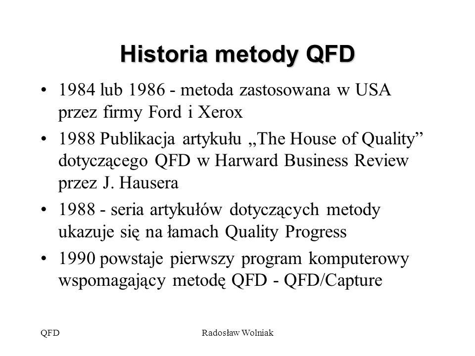 """QFDRadosław Wolniak Historia metody QFD 1984 lub 1986 - metoda zastosowana w USA przez firmy Ford i Xerox 1988 Publikacja artykułu """"The House of Quali"""