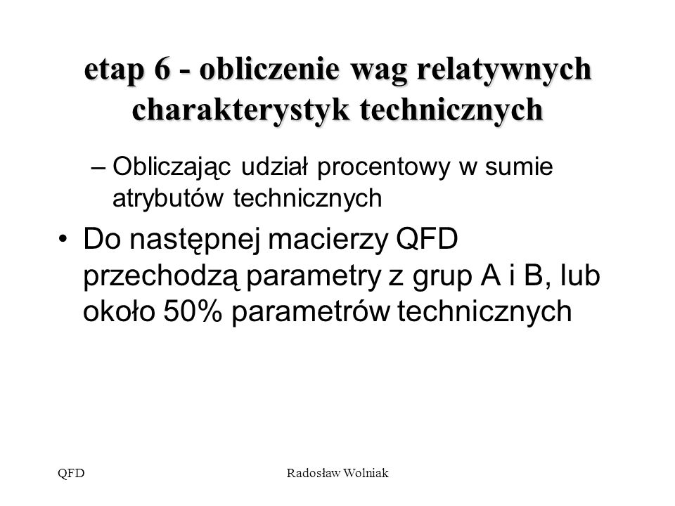 QFDRadosław Wolniak etap 6 - obliczenie wag relatywnych charakterystyk technicznych –Obliczając udział procentowy w sumie atrybutów technicznych Do na