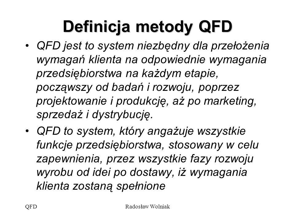 QFDRadosław Wolniak Założenia metody QFD zaspokojenie potrzeb i oczekiwań klientów przy uwzględnieniu ich już na etapie tworzenia koncepcji i projektowania wyrobu, marketing jest podstawowym źródłem informacji o potrzebach i oczekiwaniach klientów, wyniki pracy marketingu przekładane są na charakterystyki techniczne w kolejnych etapach procesu wytwarzania.