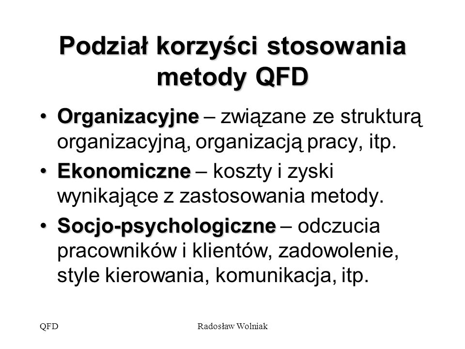 QFDRadosław Wolniak Organizacyjne korzyści stosowania metody QFD Skrócenie etapu projektowania wyrobu Zmniejszenie liczby zmian projektu produktu i procesu Ograniczenie zmian w projekcie, które pojawiają się po rozpoczęciu produkcji Przekazanie informacji wszystkim działom przedsiębiorstwa, jak potrzeby klienta przekładają się na ich działania
