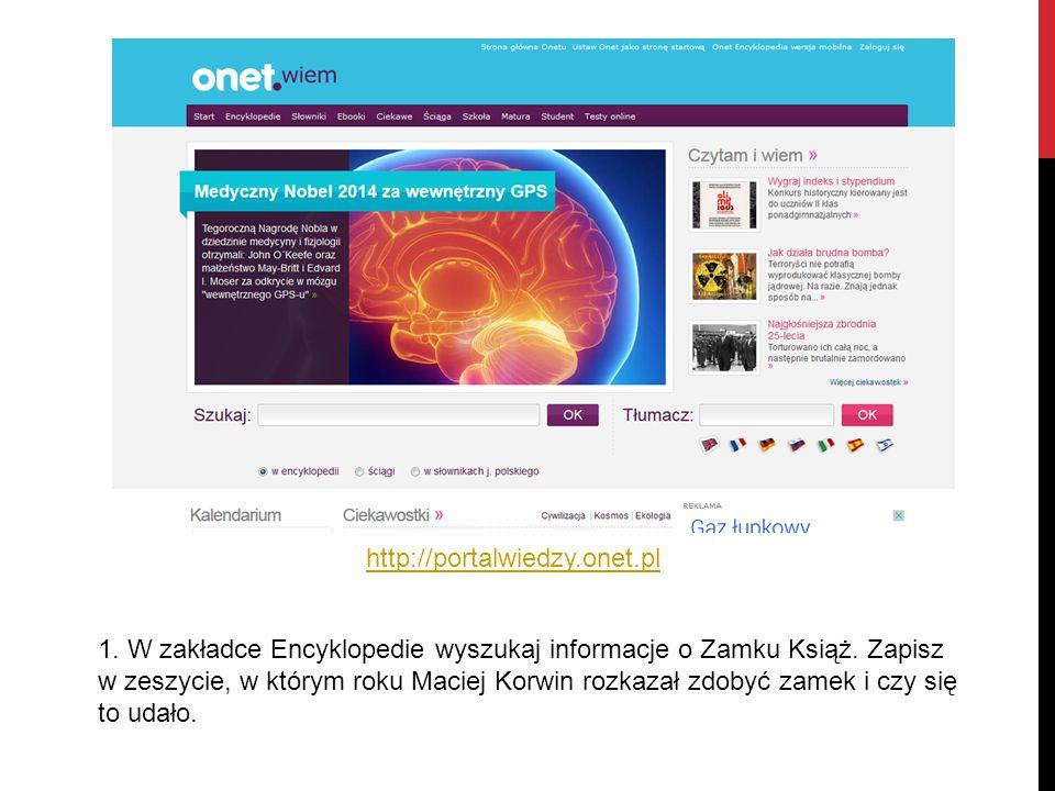 http://portalwiedzy.onet.pl 1.W zakładce Encyklopedie wyszukaj informacje o Zamku Książ.