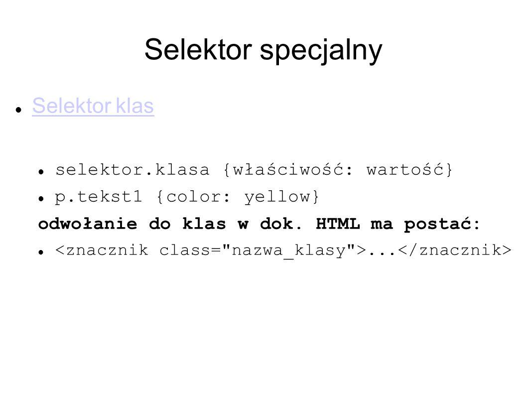 Selektor specjalny Selektor klas selektor.klasa {właściwość: wartość} p.tekst1 {color: yellow} odwołanie do klas w dok. HTML ma postać:...