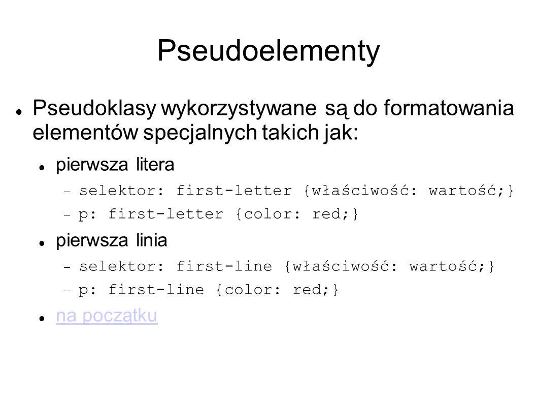 Pseudoelementy Pseudoklasy wykorzystywane są do formatowania elementów specjalnych takich jak: pierwsza litera  selektor: first-letter {właściwość: wartość;}  p: first-letter {color: red;} pierwsza linia  selektor: first-line {właściwość: wartość;}  p: first-line {color: red;} na początku