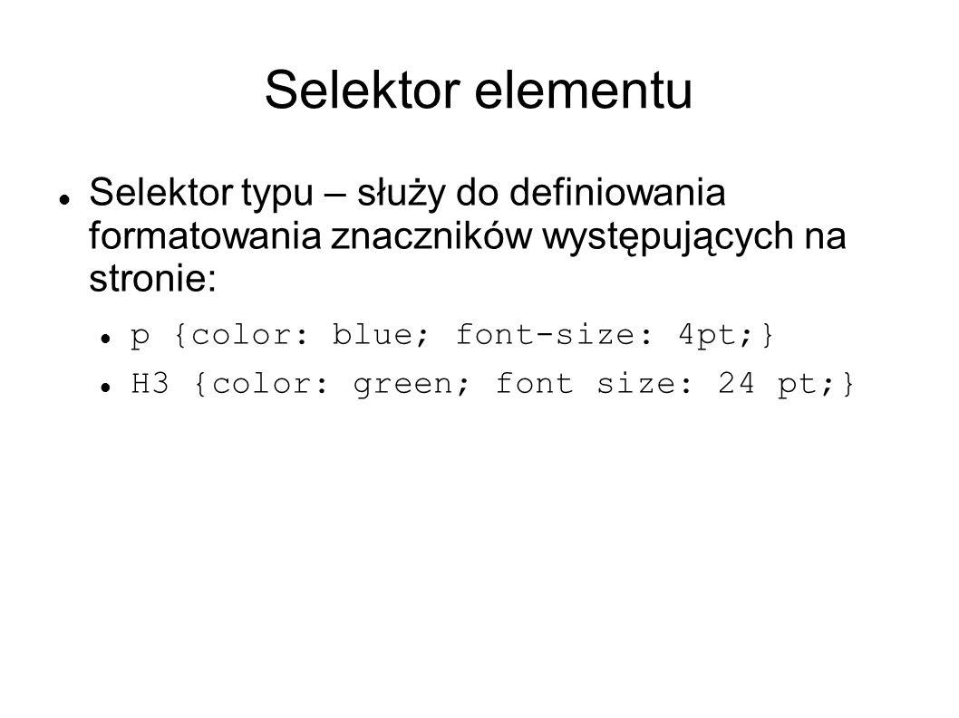 Selektor elementu Selektor typu – służy do definiowania formatowania znaczników występujących na stronie: p {color: blue; font-size: 4pt;} H3 {color: green; font size: 24 pt;}