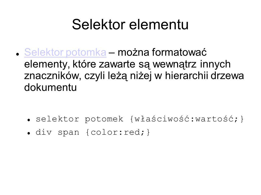 Selektor elementu Selektor potomka – można formatować elementy, które zawarte są wewnątrz innych znaczników, czyli leżą niżej w hierarchii drzewa doku