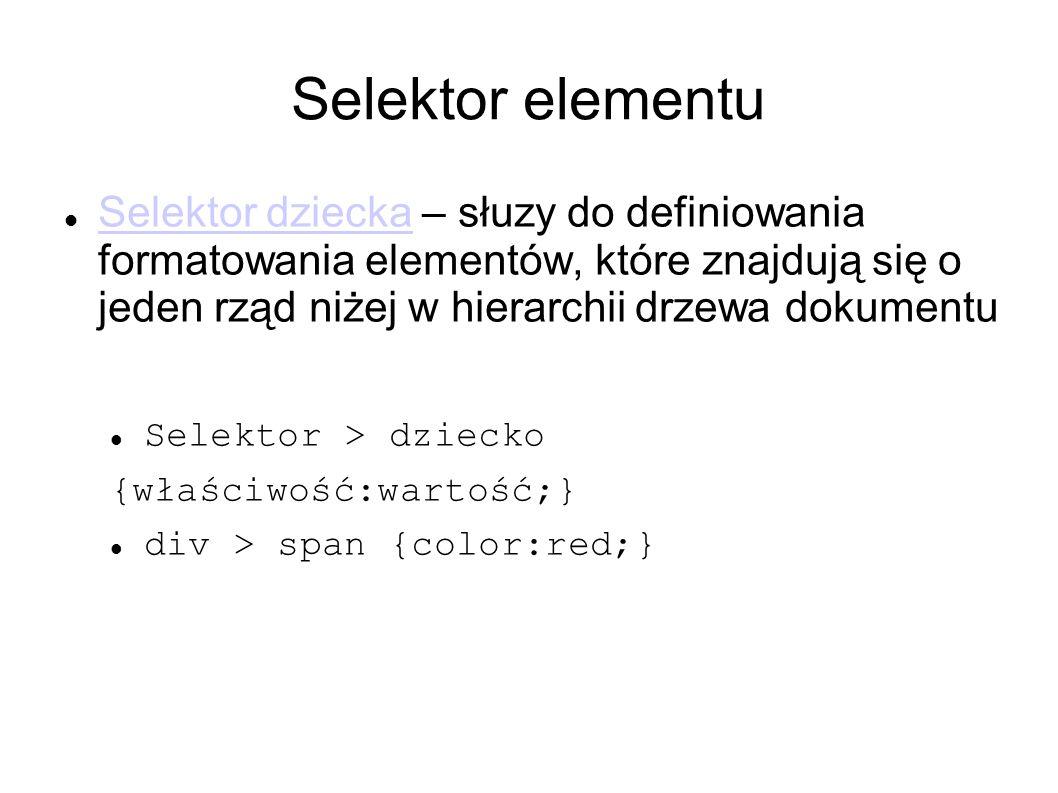 Selektor elementu Selektor dziecka – słuzy do definiowania formatowania elementów, które znajdują się o jeden rząd niżej w hierarchii drzewa dokumentu Selektor dziecka Selektor > dziecko {właściwość:wartość;} div > span {color:red;}