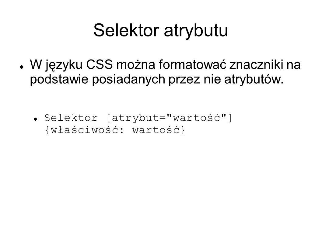 Selektor atrybutu W języku CSS można formatować znaczniki na podstawie posiadanych przez nie atrybutów.