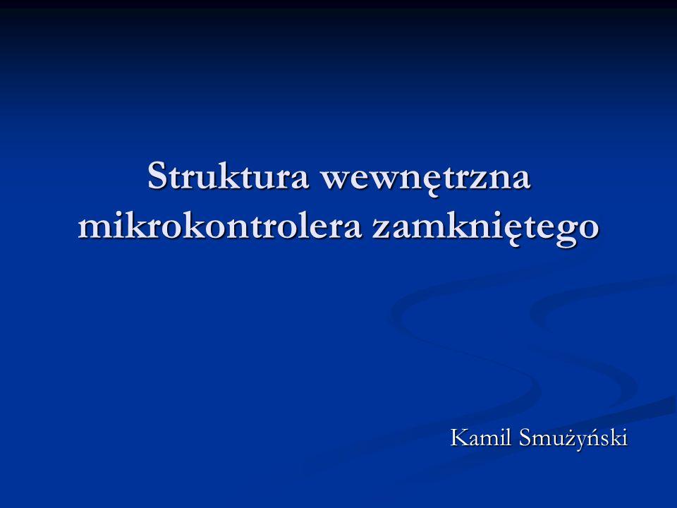 Struktura wewnętrzna mikrokontrolera zamkniętego Kamil Smużyński