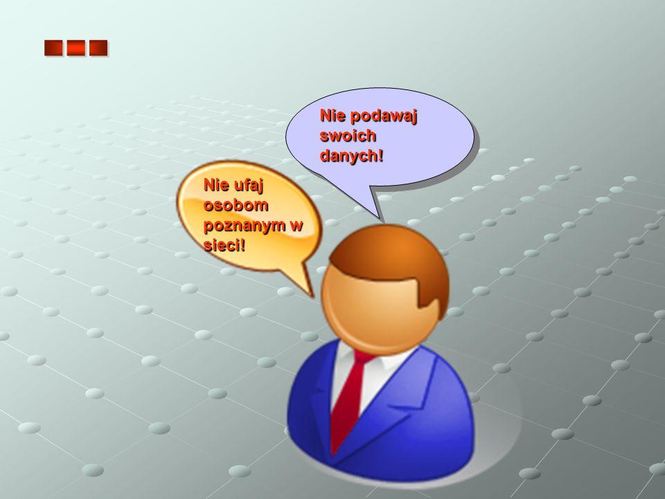 Nie ufaj osobom poznanym w sieci! Nie podawaj swoich danych!
