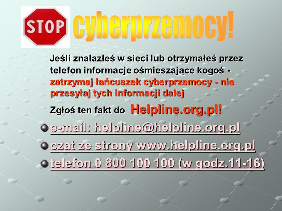 Jeśli znalazłeś w sieci lub otrzymałeś przez telefon informacje ośmieszające kogoś - zatrzymaj łańcuszek cyberprzemocy - nie przesyłaj tych informacji dalej Jeśli znalazłeś w sieci lub otrzymałeś przez telefon informacje ośmieszające kogoś - zatrzymaj łańcuszek cyberprzemocy - nie przesyłaj tych informacji dalej Zgłoś ten fakt do Helpline.org.pl.