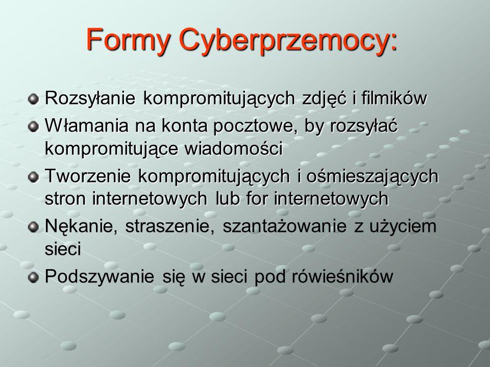 Rozsyłanie kompromitujących zdjęć i filmików Włamania na konta pocztowe, by rozsyłać kompromitujące wiadomości Tworzenie kompromitujących i ośmieszających stron internetowych lub for internetowych Nękanie, straszenie, szantażowanie z użyciem sieci Podszywanie się w sieci pod rówieśników FormyCyberprzemocy: Formy Cyberprzemocy: