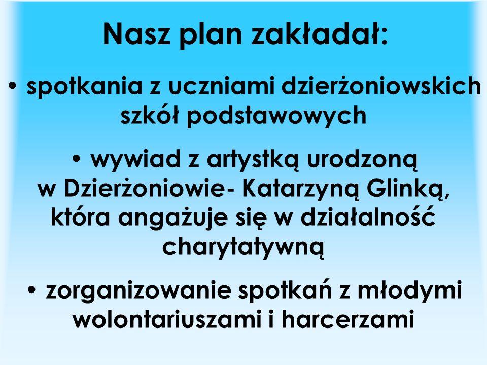 Nasz plan zakładał: spotkania z uczniami dzierżoniowskich szkół podstawowych wywiad z artystką urodzoną w Dzierżoniowie- Katarzyną Glinką, która angażuje się w działalność charytatywną zorganizowanie spotkań z młodymi wolontariuszami i harcerzami