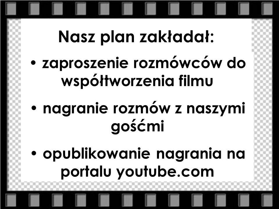 Nasz plan zakładał: zaproszenie rozmówców do współtworzenia filmu nagranie rozmów z naszymi gośćmi opublikowanie nagrania na portalu youtube.com