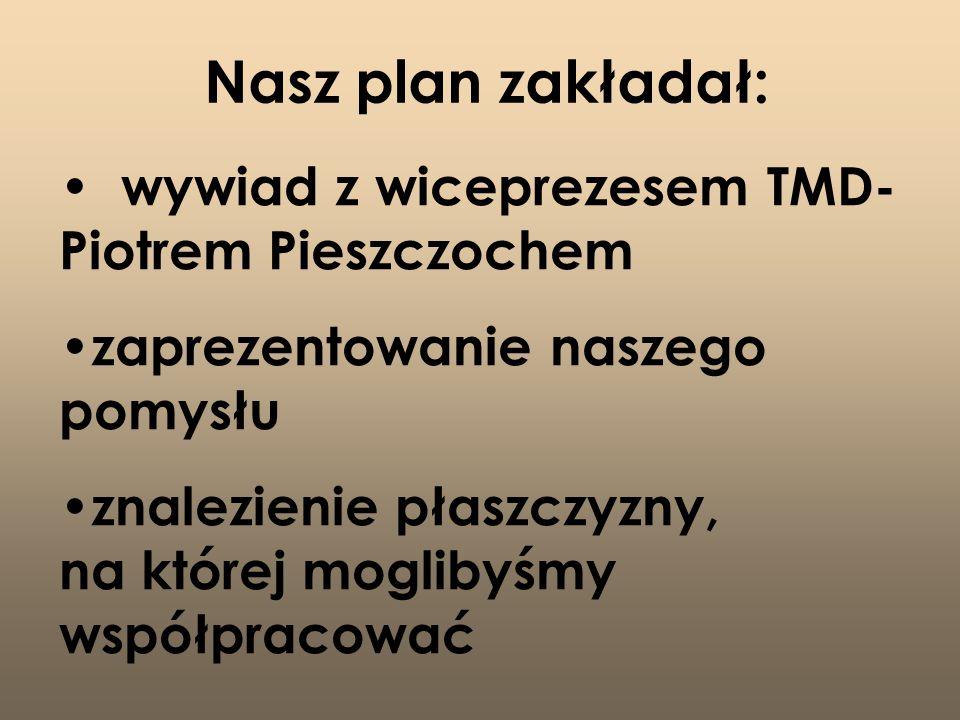 Nasz plan zakładał: wywiad z wiceprezesem TMD- Piotrem Pieszczochem zaprezentowanie naszego pomysłu znalezienie płaszczyzny, na której moglibyśmy współpracować