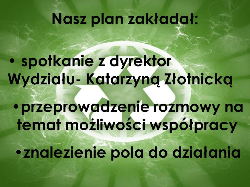 Nasz plan zakładał: spotkanie z dyrektor Wydziału- Katarzyną Złotnicką przeprowadzenie rozmowy na temat możliwości współpracy znalezienie pola do dzia