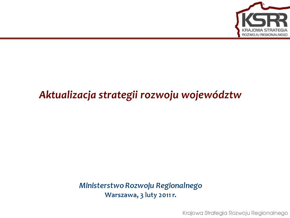 Aktualizacja strategii rozwoju województw Ministerstwo Rozwoju Regionalnego Warszawa, 3 luty 2011 r.