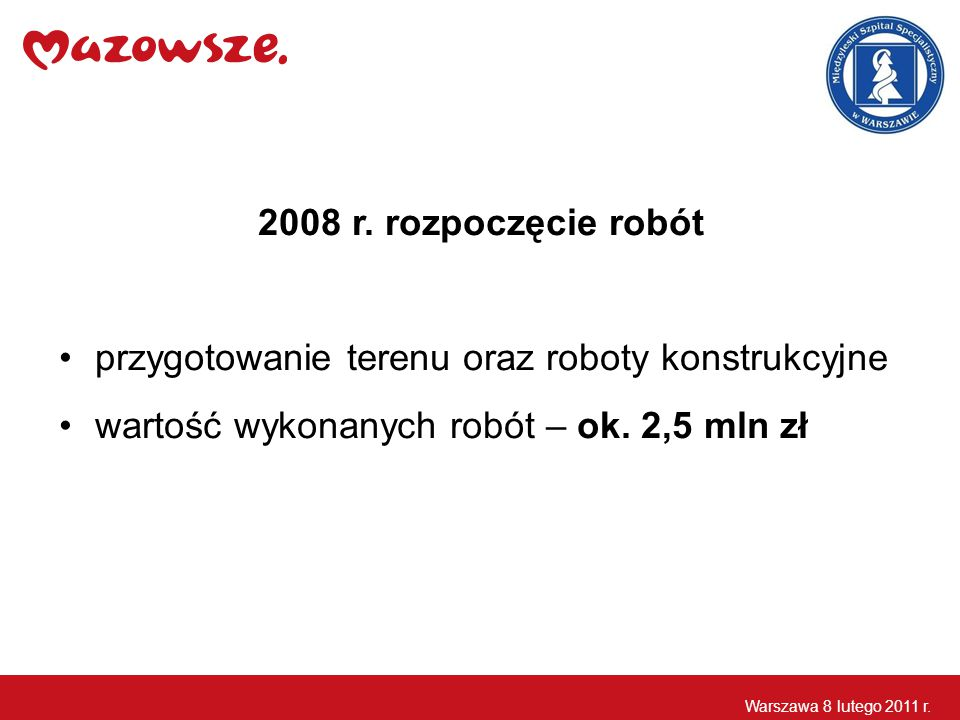 2008 r. rozpoczęcie robót przygotowanie terenu oraz roboty konstrukcyjne wartość wykonanych robót – ok. 2,5 mln zł Warszawa 8 lutego 2011 r.