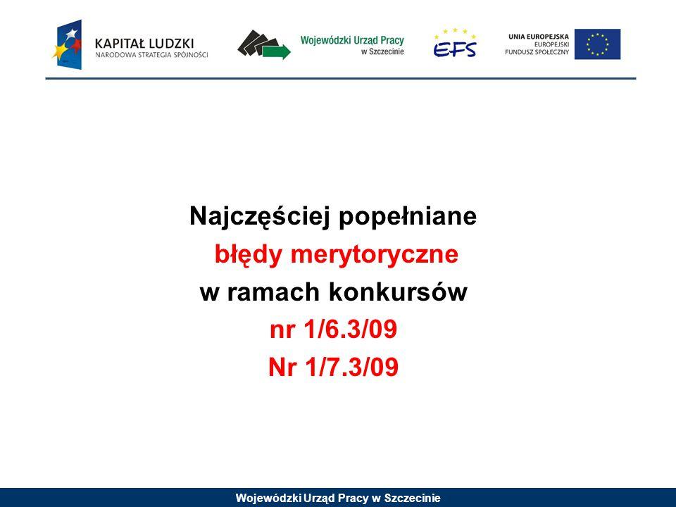 Wojewódzki Urząd Pracy w Szczecinie Najczęściej popełniane błędy merytoryczne w ramach konkursów nr 1/6.3/09 Nr 1/7.3/09