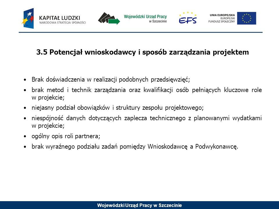 Wojewódzki Urząd Pracy w Szczecinie 3.5 Potencjał wnioskodawcy i sposób zarządzania projektem Brak doświadczenia w realizacji podobnych przedsięwzięć; brak metod i technik zarządzania oraz kwalifikacji osób pełniących kluczowe role w projekcie; niejasny podział obowiązków i struktury zespołu projektowego; niespójność danych dotyczących zaplecza technicznego z planowanymi wydatkami w projekcie; ogólny opis roli partnera; brak wyraźnego podziału zadań pomiędzy Wnioskodawcę a Podwykonawcę.