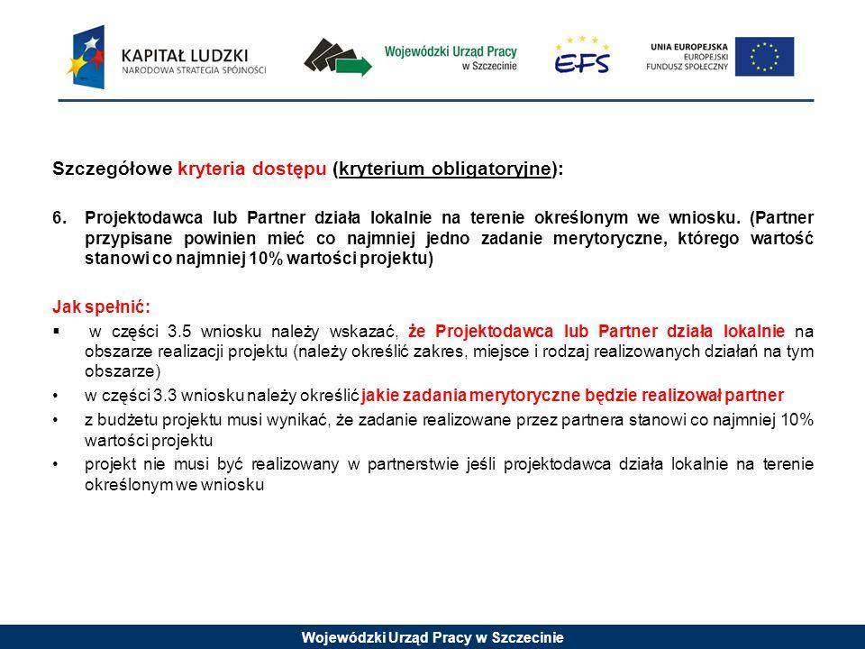 Wojewódzki Urząd Pracy w Szczecinie Szczegółowe kryteria dostępu (kryterium obligatoryjne): 6.Projektodawca lub Partner działa lokalnie na terenie określonym we wniosku.