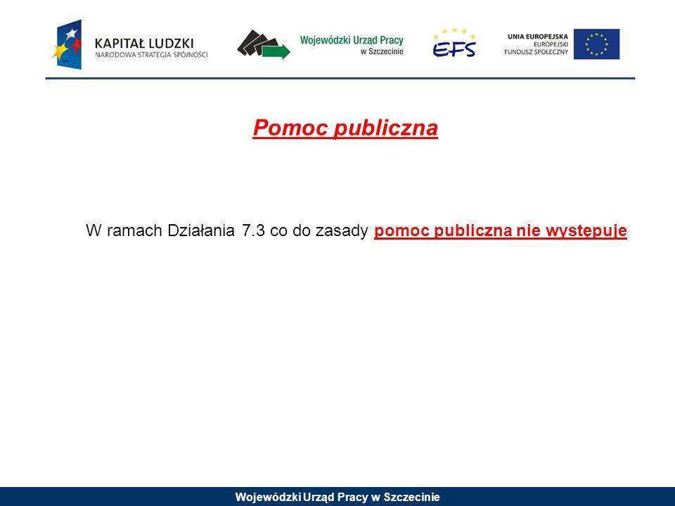Wojewódzki Urząd Pracy w Szczecinie Pomoc publiczna W ramach Działania 7.3 co do zasady pomoc publiczna nie występuje