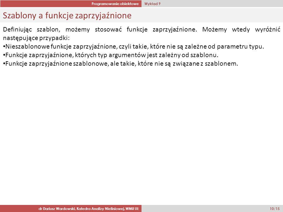 Programowanie obiektowe Wykład 9 dr Dariusz Wardowski, Katedra Analizy Nieliniowej, WMiI UŁ 10/15 Szablony a funkcje zaprzyjaźnione Definiując szablon, możemy stosować funkcje zaprzyjaźnione.