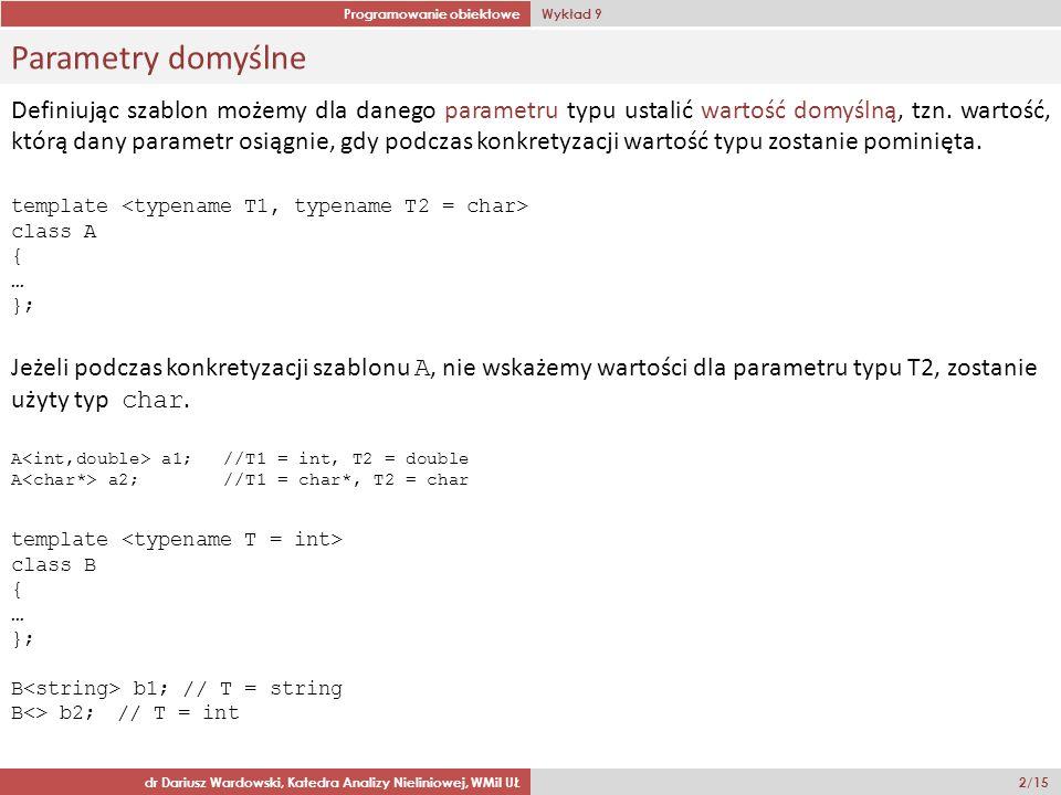 Programowanie obiektowe Wykład 9 dr Dariusz Wardowski, Katedra Analizy Nieliniowej, WMiI UŁ 3/15 Wartości domyślne w szablonach funkcji Definiując szablon klasy możemy korzystać zarówno z wartości domyślnych dla parametrów typu jaki i wartości domyślnych dla argumentów wyrażeń (nie-typów).