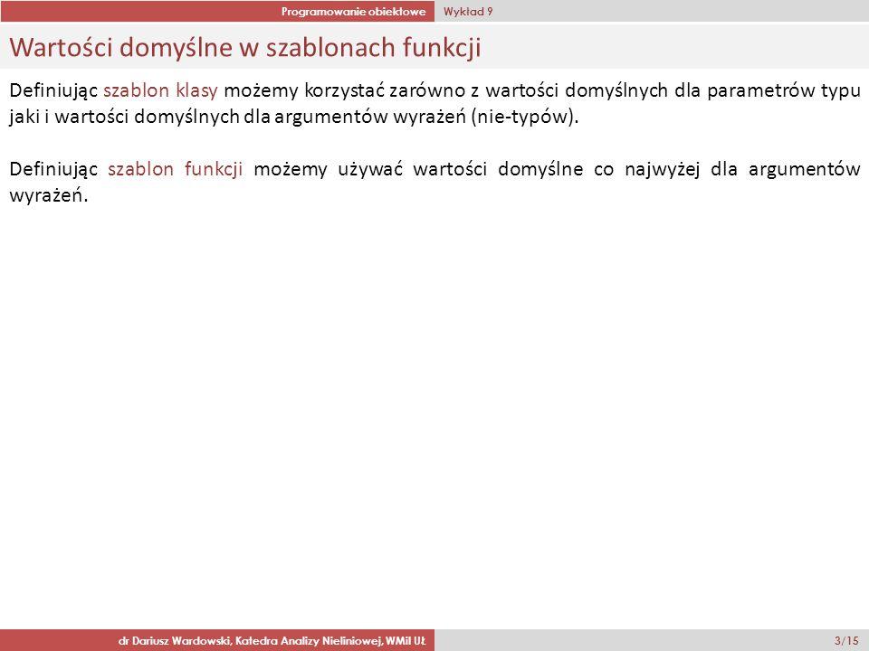Programowanie obiektowe Wykład 9 dr Dariusz Wardowski, Katedra Analizy Nieliniowej, WMiI UŁ 14/15 Szablonowe funkcje zaprzyjaźnione niezwiązane z szablonem template class A { private: T x; public: A(T _x) : x(_x) {} template friend void f(U &); }; template void f(U & u) { cout << u.x << endl; } To takie funkcje, których każde uszczegółowienie jest funkcją zaprzyjaźnioną dla każdego uszczegółowienia danej klasy.