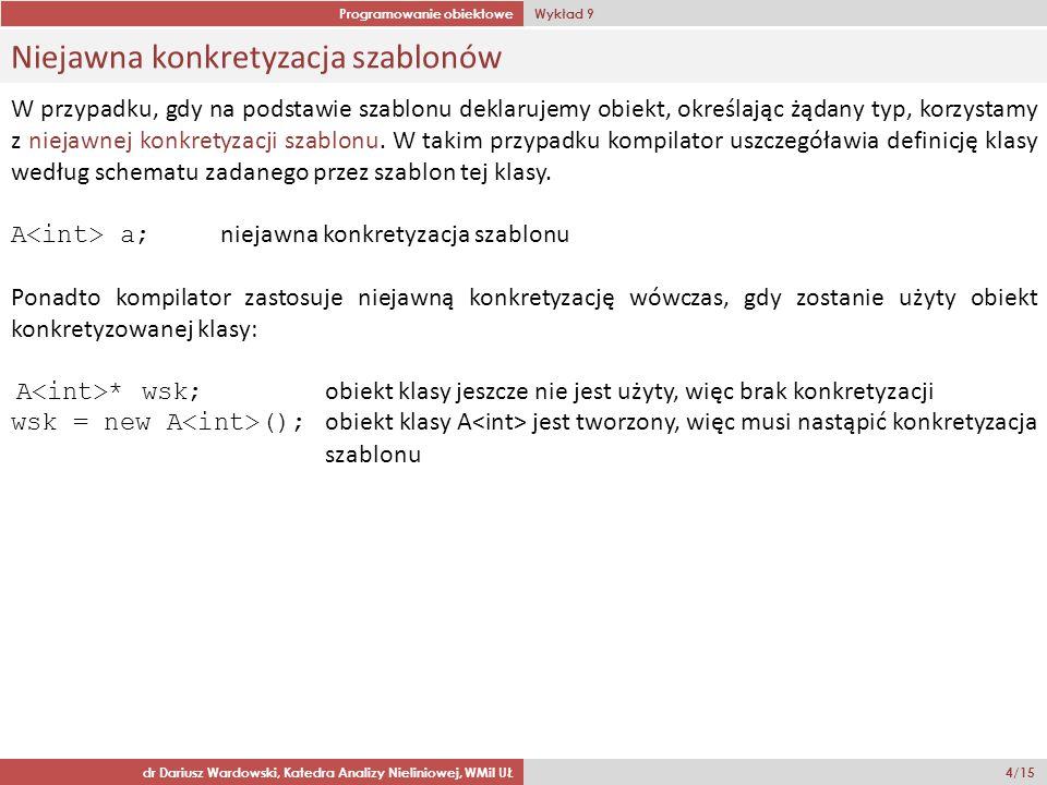 Programowanie obiektowe Wykład 9 dr Dariusz Wardowski, Katedra Analizy Nieliniowej, WMiI UŁ 4/15 Niejawna konkretyzacja szablonów W przypadku, gdy na podstawie szablonu deklarujemy obiekt, określając żądany typ, korzystamy z niejawnej konkretyzacji szablonu.