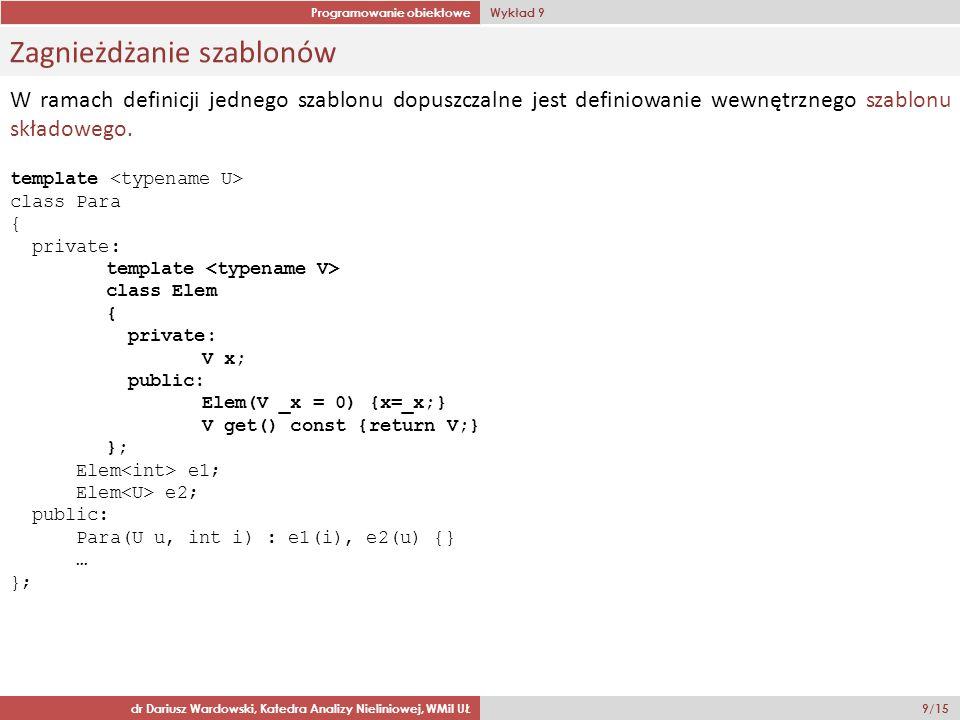Programowanie obiektowe Wykład 9 dr Dariusz Wardowski, Katedra Analizy Nieliniowej, WMiI UŁ 9/15 Zagnieżdżanie szablonów W ramach definicji jednego szablonu dopuszczalne jest definiowanie wewnętrznego szablonu składowego.