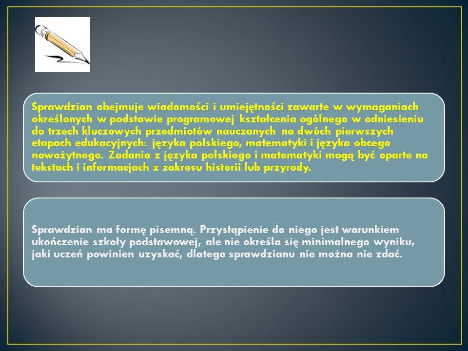 Sprawdzian obejmuje wiadomości i umiejętności zawarte w wymaganiach określonych w podstawie programowej kształcenia ogólnego w odniesieniu do trzech kluczowych przedmiotów nauczanych na dwóch pierwszych etapach edukacyjnych: języka polskiego, matematyki i języka obcego nowożytnego.